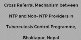 Cross Referral Mechanism between NTP and Non- NTP Providers in Tuberculosis Control Programme, Bhaktapur, Nepal