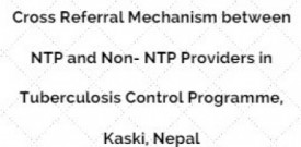 Cross Referral Mechanism between NTP and Non- NTP Providers in Tuberculosis Control Programme, Kaski, Nepal